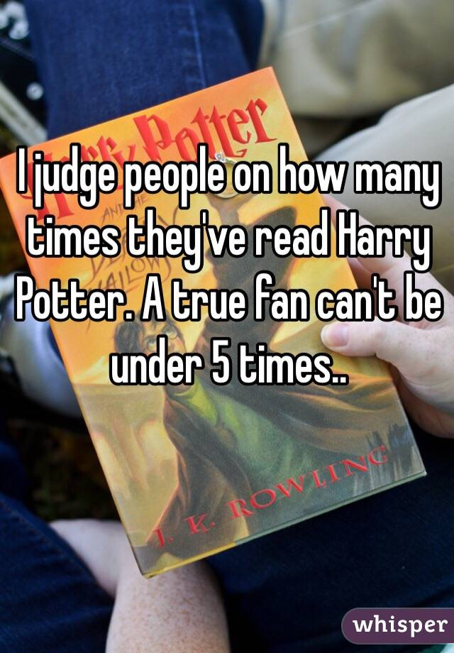 I judge people on how many times they've read Harry Potter. A true fan can't be under 5 times..