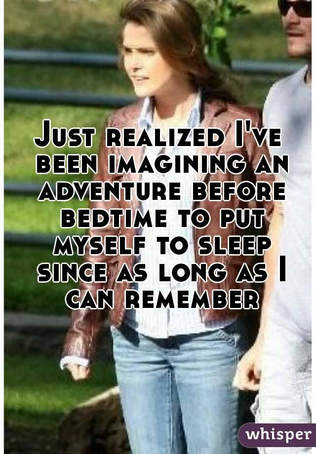 Just realized I've been imagining an adventure before bedtime to put myself to sleep since as long as I can remember