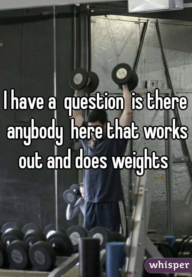 I have a  question  is there anybody  here that works out and does weights