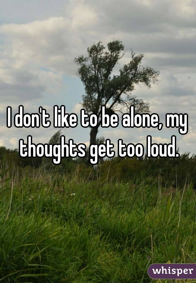 I don't like to be alone, my thoughts get too loud.