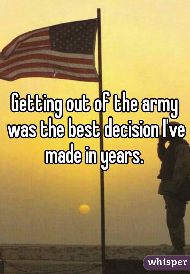 Getting out of the army was the best decision I've made in years.
