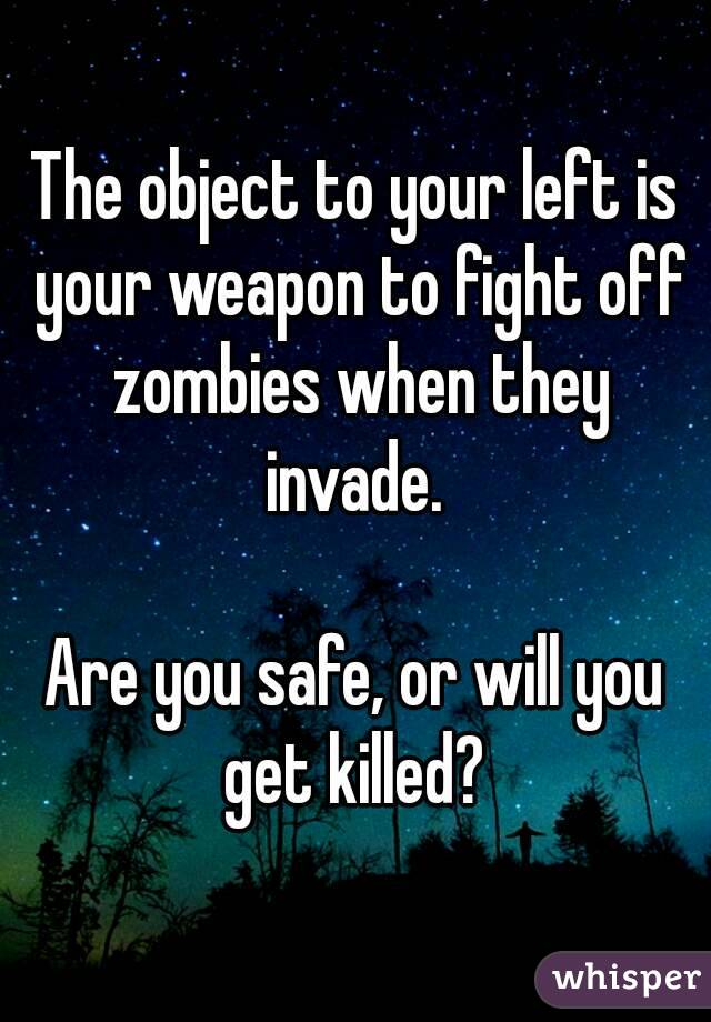 The object to your left is your weapon to fight off zombies when they invade.   Are you safe, or will you get killed?
