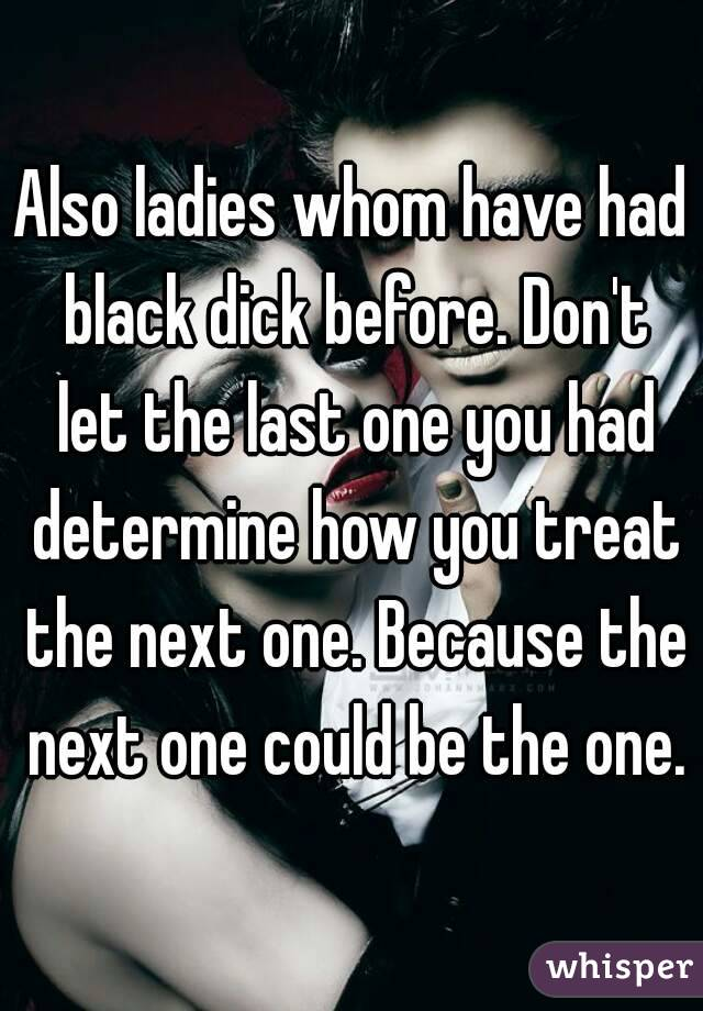Also ladies whom have had black dick before. Don't let the last one you had determine how you treat the next one. Because the next one could be the one.
