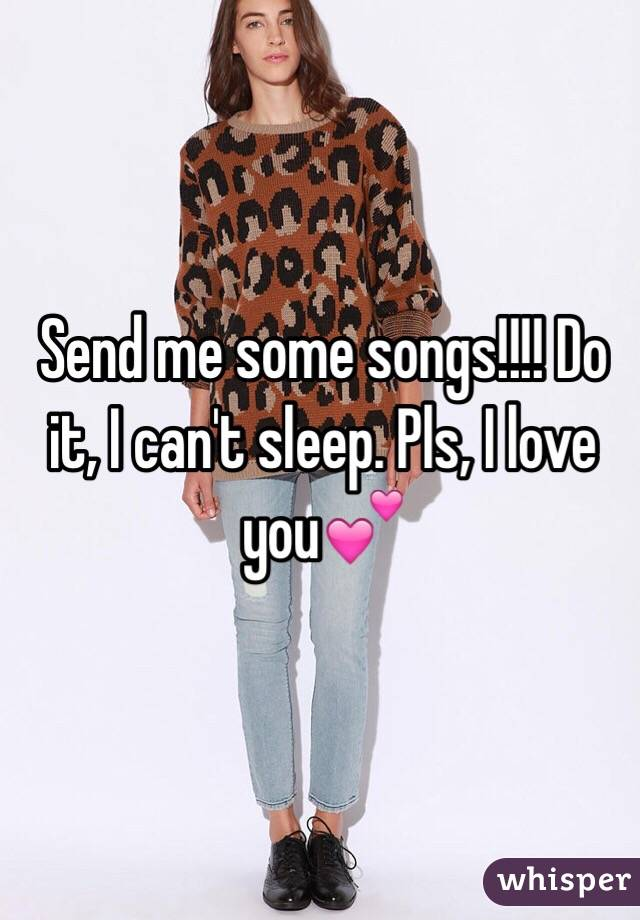 Send me some songs!!!! Do it, I can't sleep. Pls, I love you💕