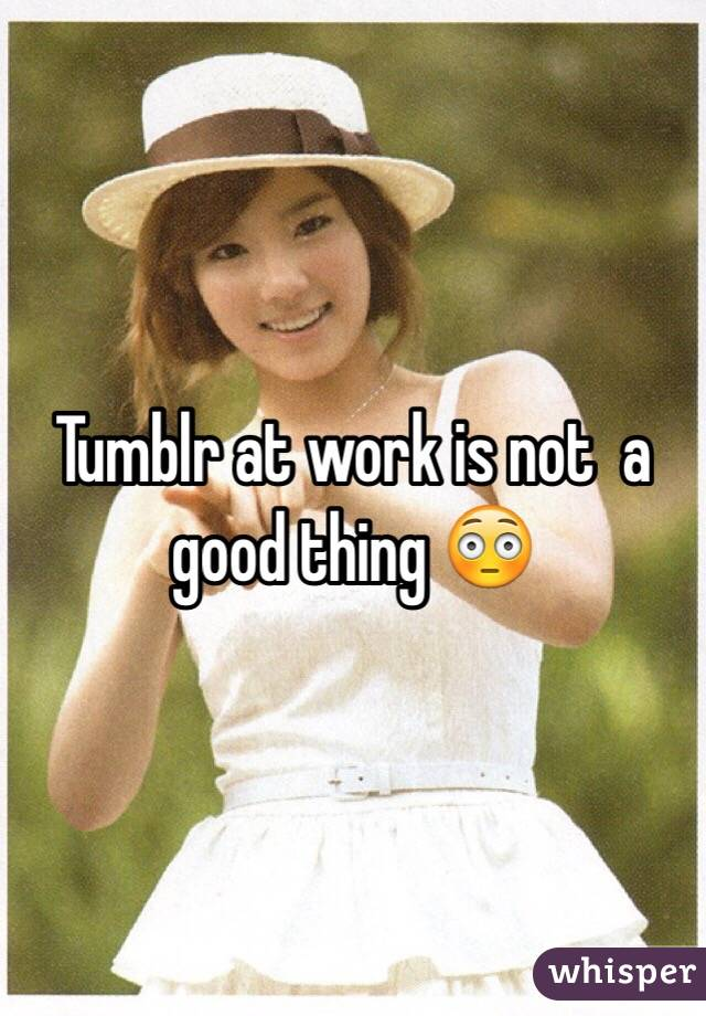 Tumblr at work is not  a good thing 😳