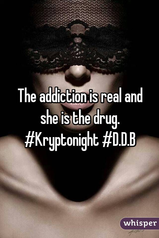 The addiction is real and she is the drug. #Kryptonight #D.D.B