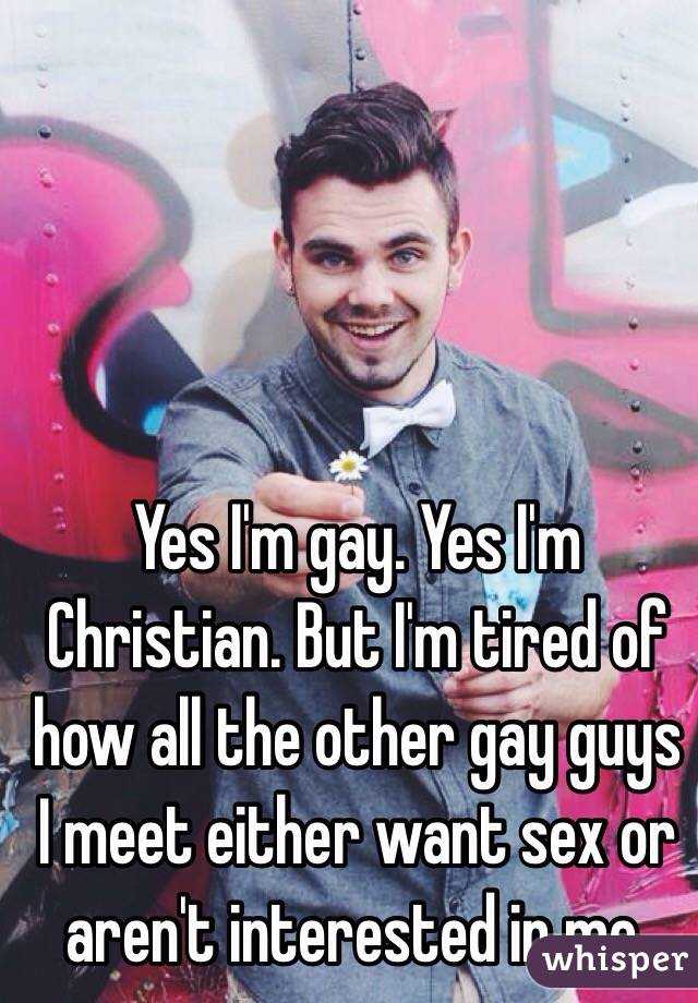 Yes I'm gay. Yes I'm Christian. But I'm tired of how all the other gay guys I meet either want sex or aren't interested in me.
