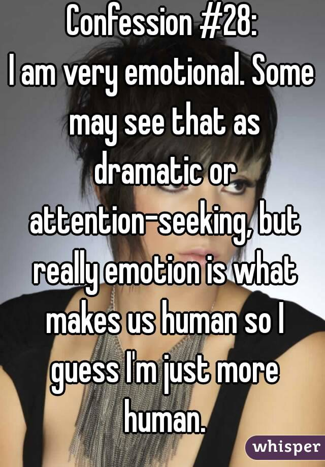 Confession #28: I am very emotional. Some may see that as dramatic or attention-seeking, but really emotion is what makes us human so I guess I'm just more human.