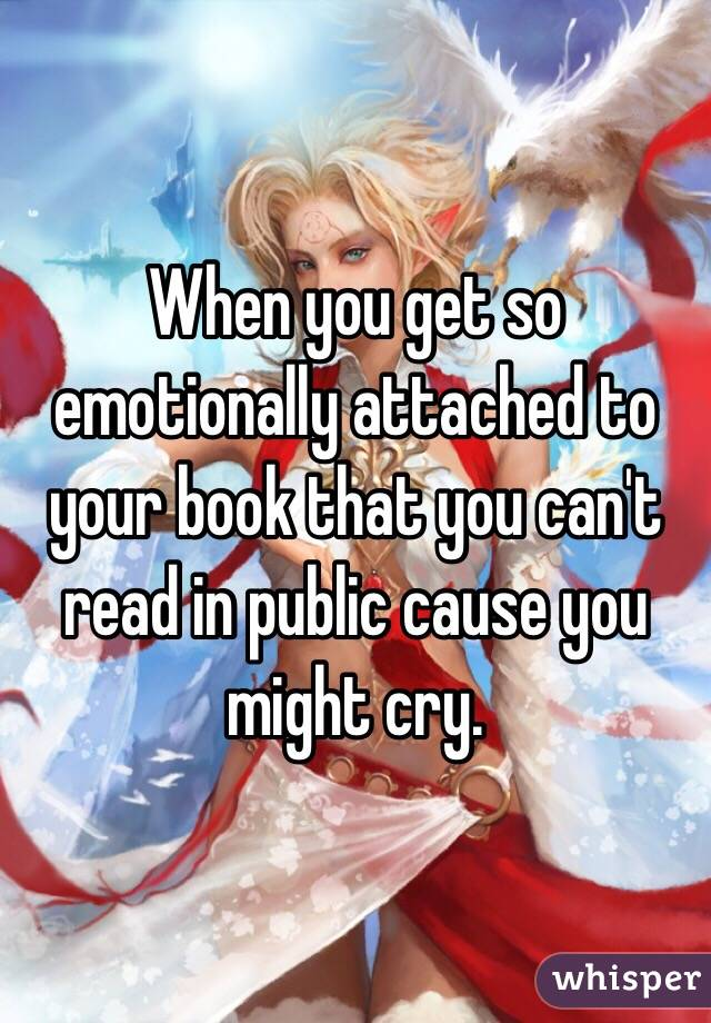 When you get so emotionally attached to your book that you can't read in public cause you might cry.