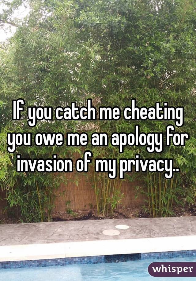 If you catch me cheating you owe me an apology for invasion of my privacy..