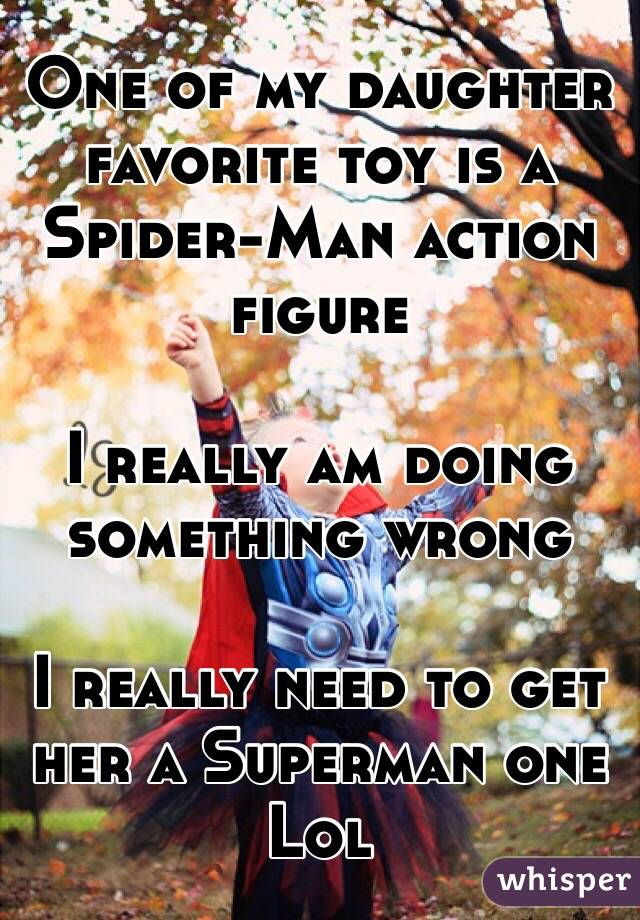 One of my daughter favorite toy is a Spider-Man action figure  I really am doing something wrong   I really need to get her a Superman one Lol