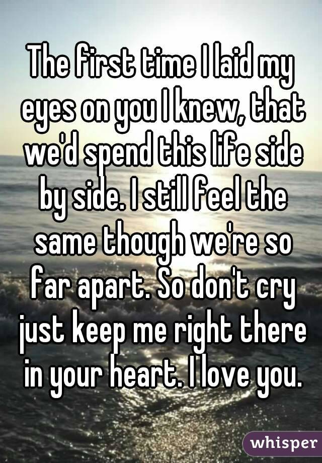 The first time I laid my eyes on you I knew, that we'd spend this life side by side. I still feel the same though we're so far apart. So don't cry just keep me right there in your heart. I love you.