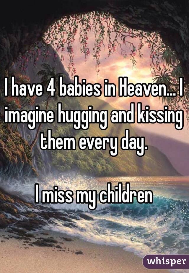 I have 4 babies in Heaven... I imagine hugging and kissing them every day.   I miss my children
