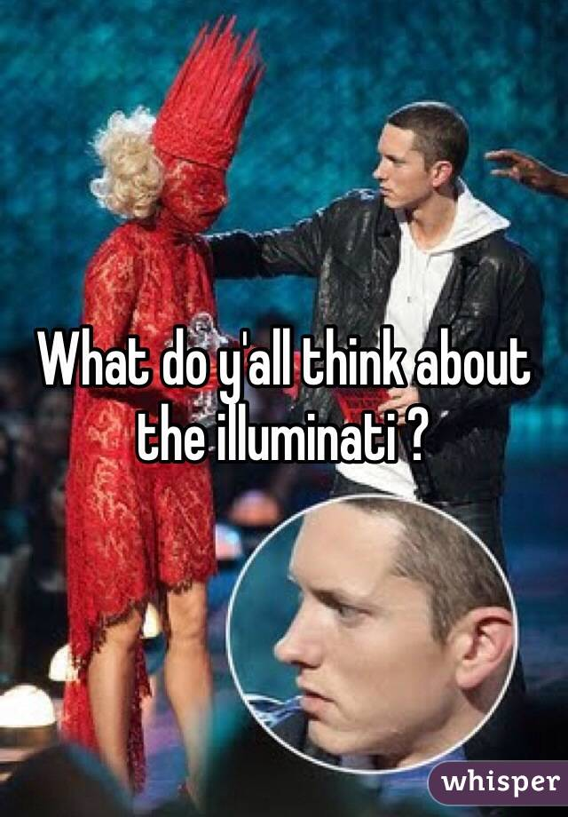 What do y'all think about the illuminati ?