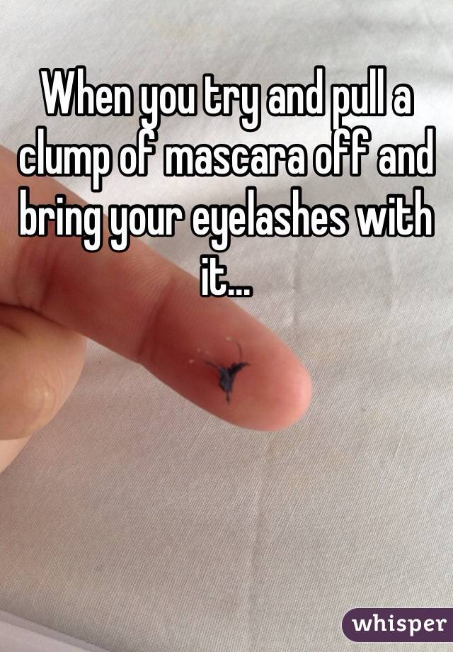 When you try and pull a clump of mascara off and bring your eyelashes with it...