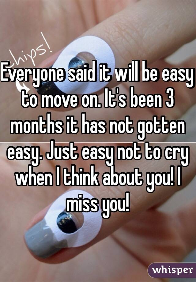 Everyone said it will be easy to move on. It's been 3 months it has not gotten easy. Just easy not to cry when I think about you! I miss you!