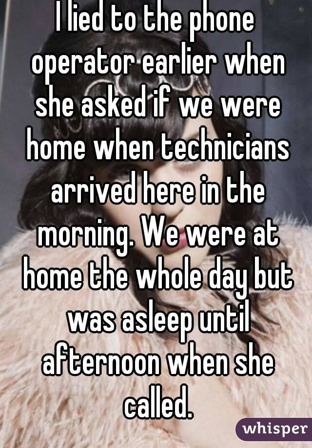I lied to the phone operator earlier when she asked if we were home when technicians arrived here in the morning. We were at home the whole day but was asleep until afternoon when she called.