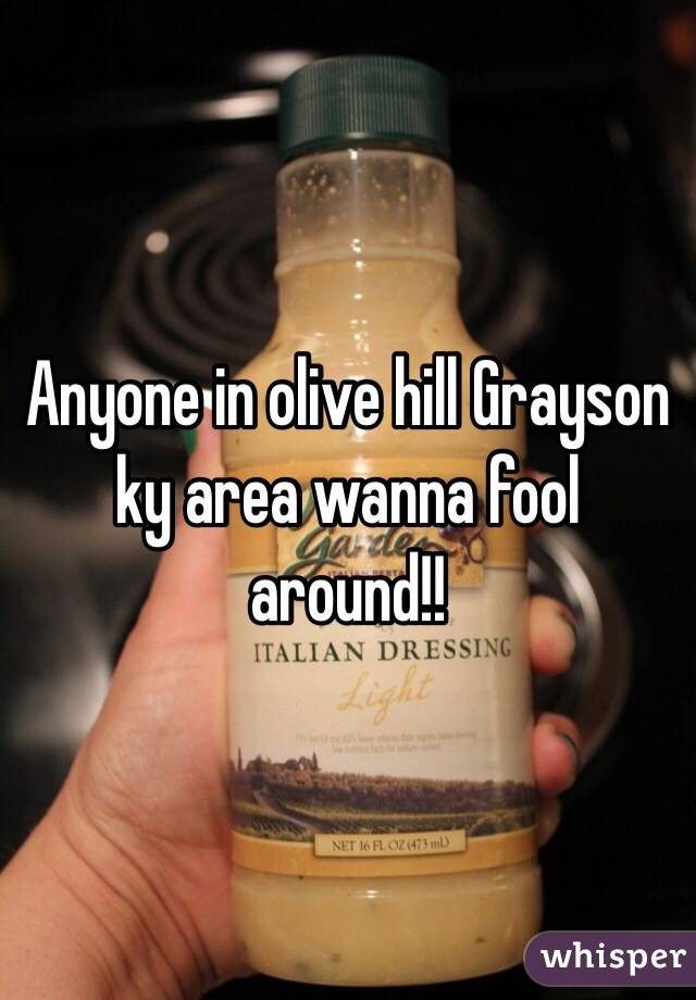 Anyone in olive hill Grayson ky area wanna fool around!!