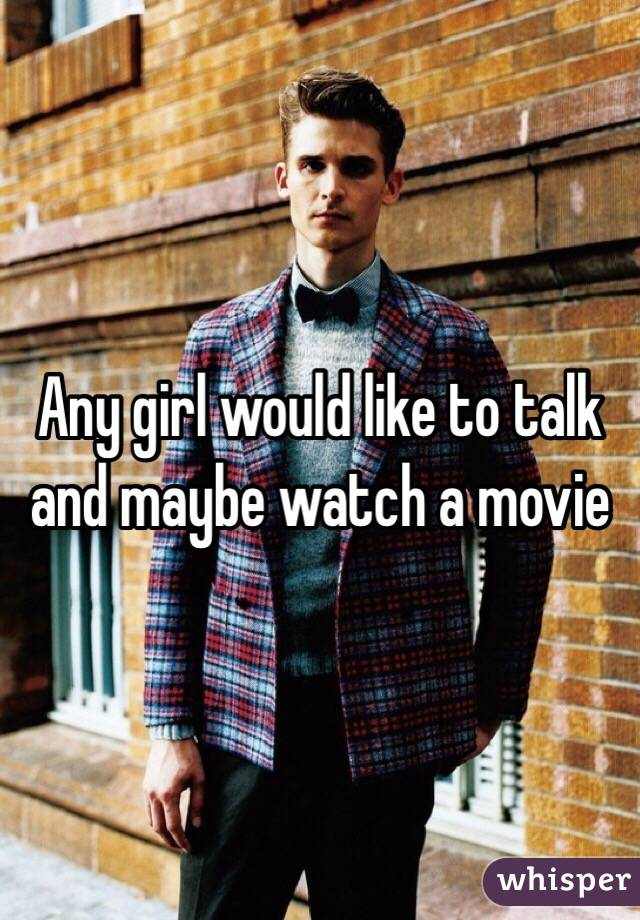 Any girl would like to talk and maybe watch a movie