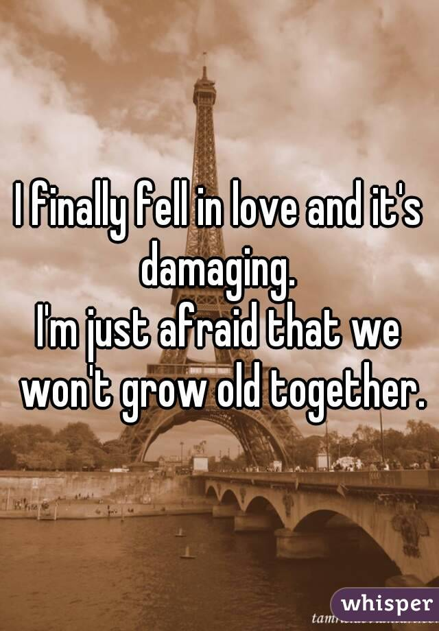 I finally fell in love and it's damaging.  I'm just afraid that we won't grow old together.