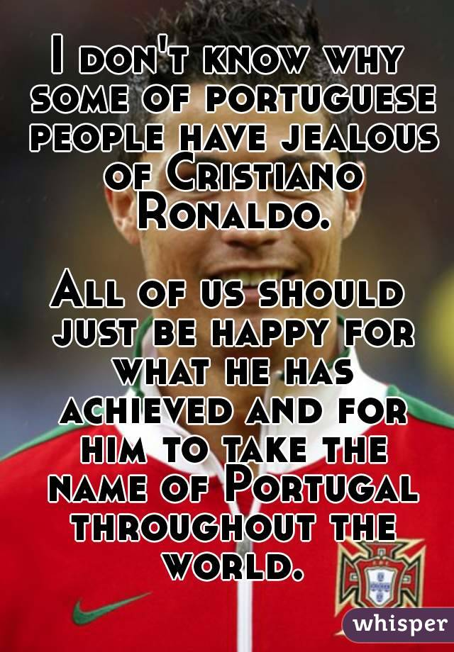 I don't know why some of portuguese people have jealous of Cristiano Ronaldo.  All of us should just be happy for what he has achieved and for him to take the name of Portugal throughout the world.