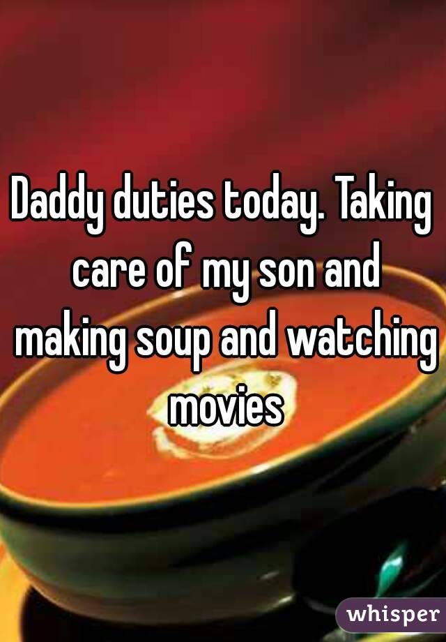 Daddy duties today. Taking care of my son and making soup and watching movies
