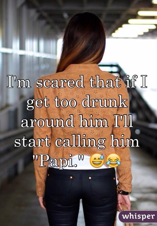 "I'm scared that if I get too drunk around him I'll start calling him ""Papi."" 😅😂"