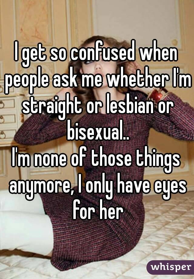 I get so confused when people ask me whether I'm straight or lesbian or bisexual.. I'm none of those things anymore, I only have eyes for her