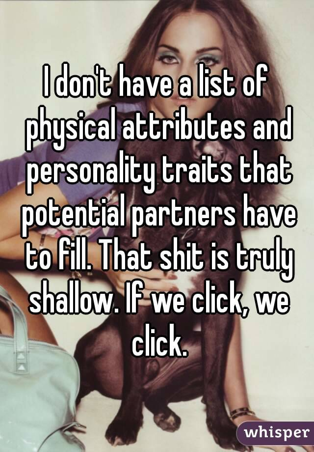 I don't have a list of physical attributes and personality traits that potential partners have to fill. That shit is truly shallow. If we click, we click.
