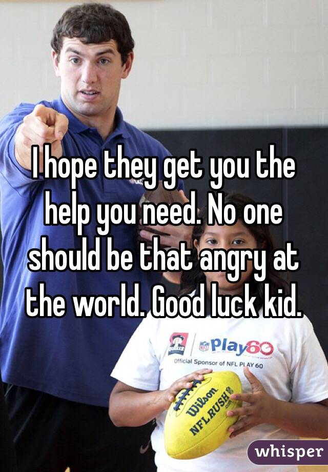 I hope they get you the help you need. No one should be that angry at the world. Good luck kid.