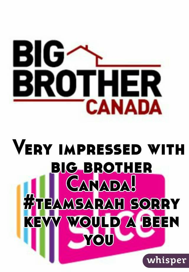 Very impressed with big brother Canada! #teamsarah sorry kevv would a been you