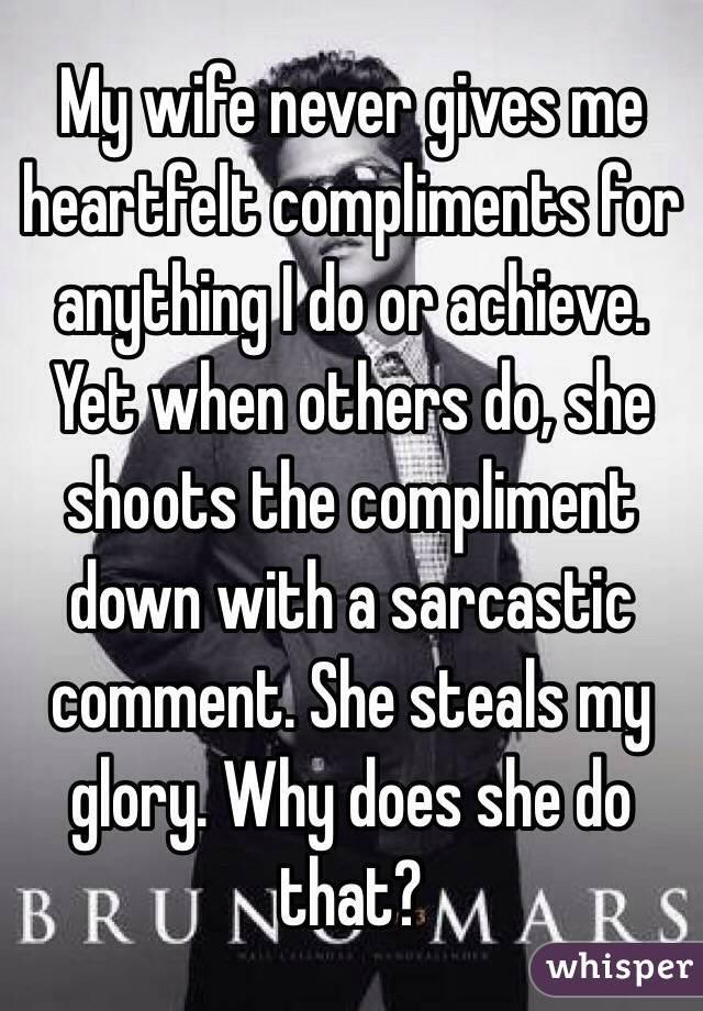 My wife never gives me heartfelt compliments for anything I do or achieve. Yet when others do, she shoots the compliment down with a sarcastic comment. She steals my glory. Why does she do that?