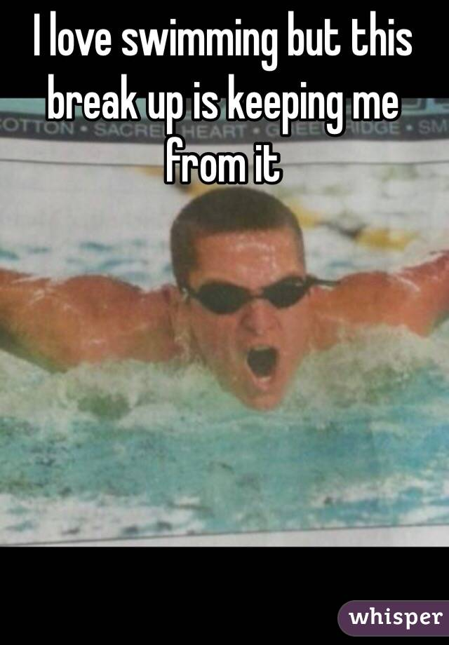 I love swimming but this break up is keeping me from it