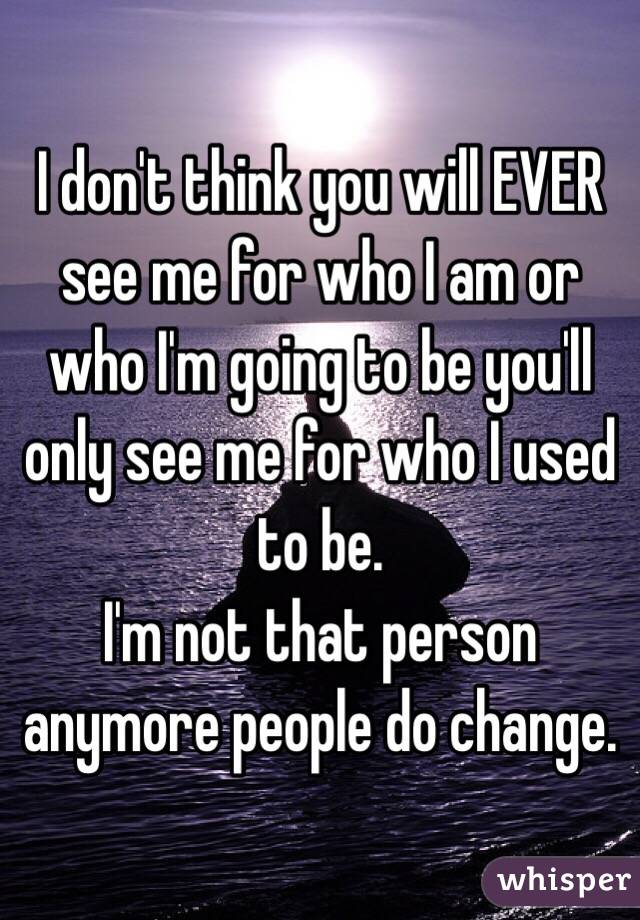 I don't think you will EVER see me for who I am or who I'm going to be you'll only see me for who I used to be.  I'm not that person anymore people do change.