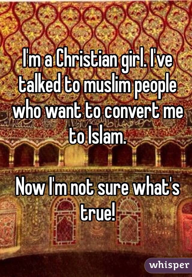 I'm a Christian girl. I've talked to muslim people who want to convert me to Islam.  Now I'm not sure what's true!