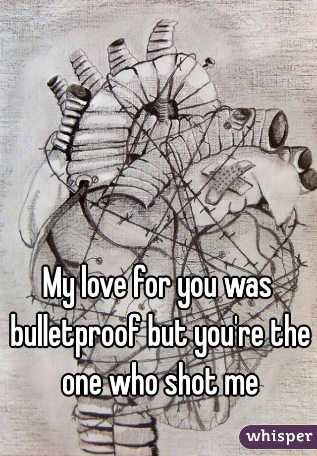 My love for you was bulletproof but you're the one who shot me