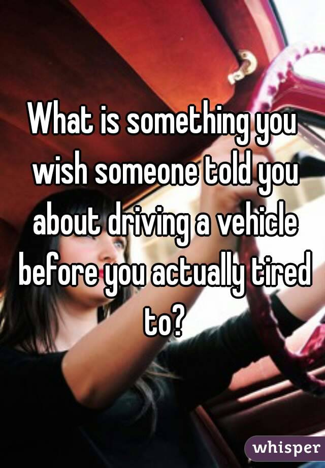 What is something you wish someone told you about driving a vehicle before you actually tired to?