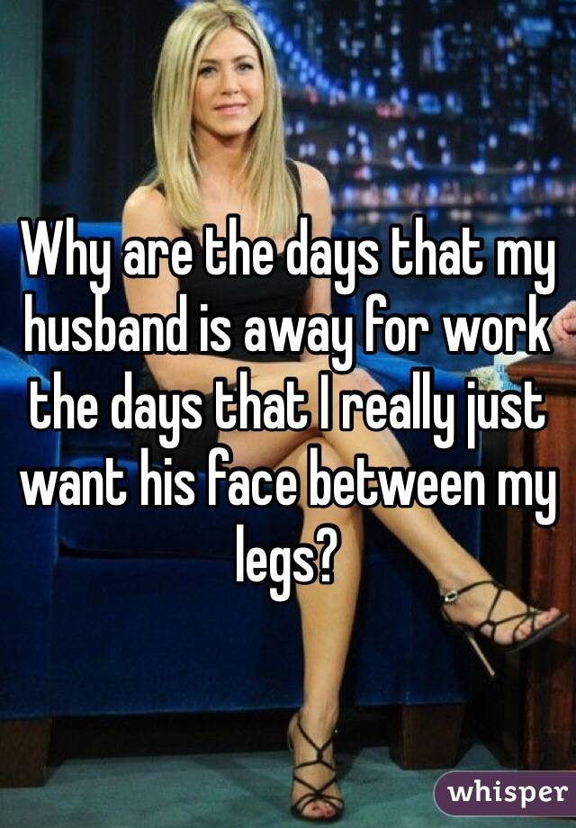 Why are the days that my husband is away for work the days that I really just want his face between my legs?