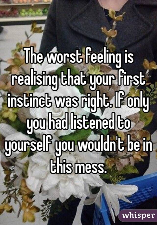 The worst feeling is realising that your first instinct was right. If only you had listened to yourself you wouldn't be in this mess.