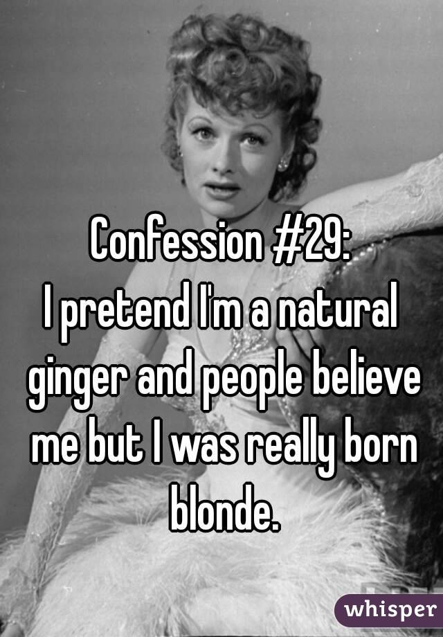 Confession #29: I pretend I'm a natural ginger and people believe me but I was really born blonde.