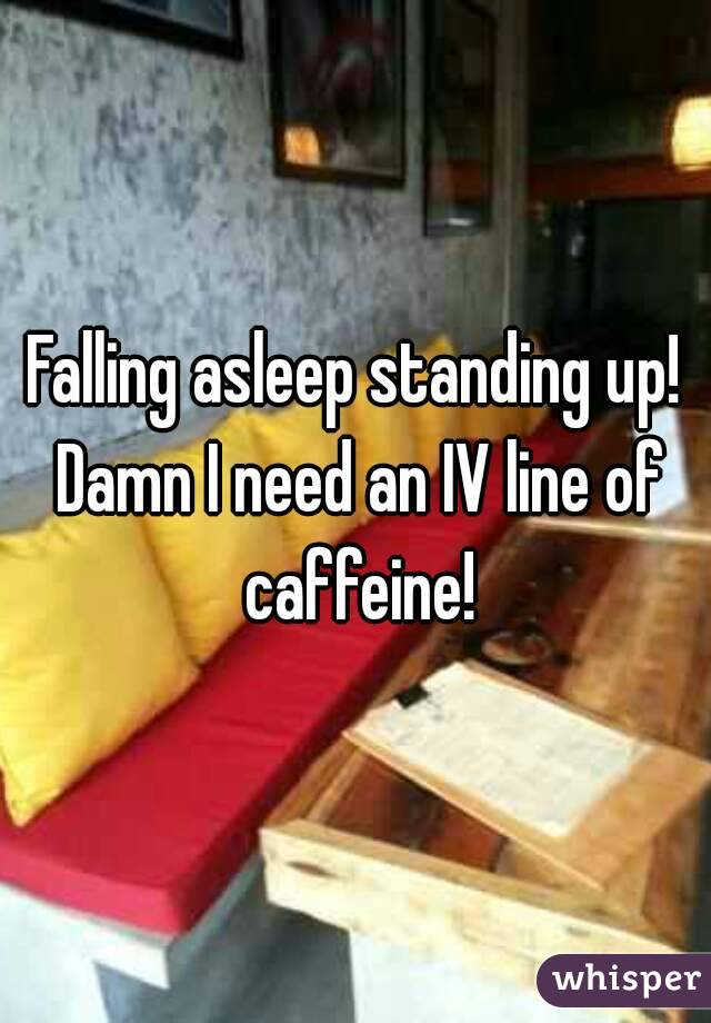 Falling asleep standing up! Damn I need an IV line of caffeine!