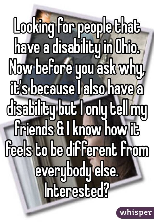 Looking for people that have a disability in Ohio. Now before you ask why, it's because I also have a disability but I only tell my friends & I know how it feels to be different from everybody else. Interested?