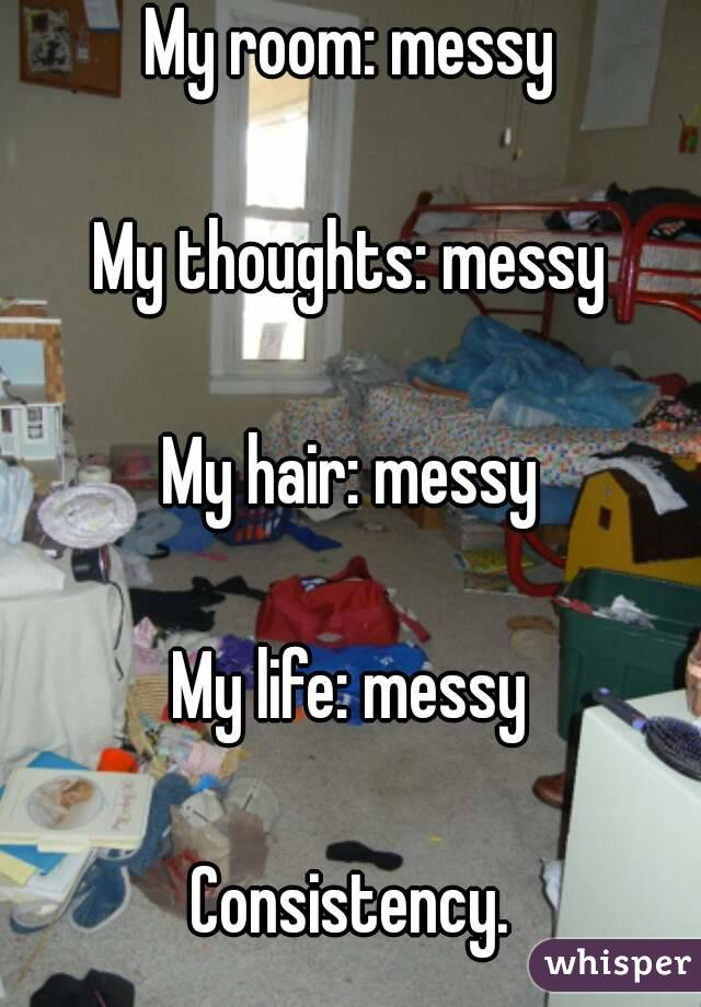 My room: messy  My thoughts: messy  My hair: messy  My life: messy  Consistency.