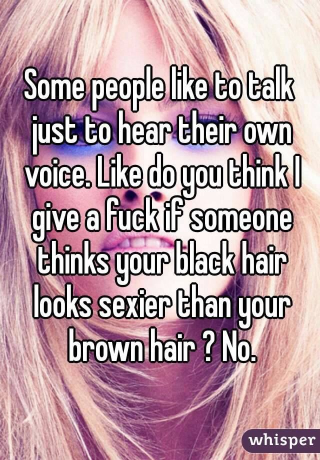 Some people like to talk just to hear their own voice. Like do you think I give a fuck if someone thinks your black hair looks sexier than your brown hair ? No.