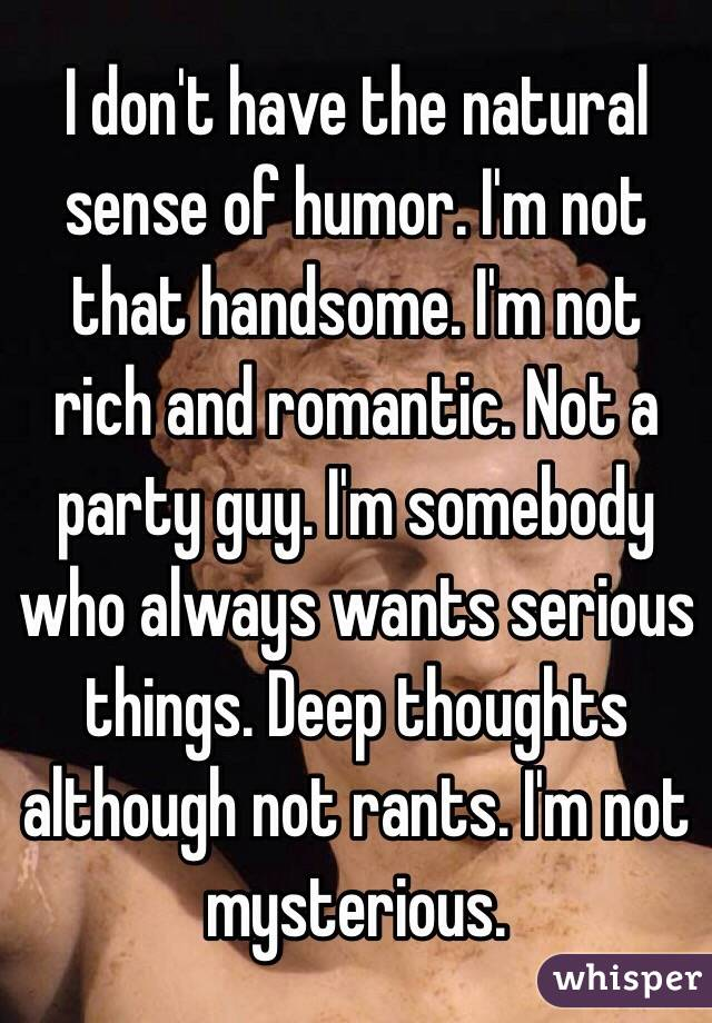 I don't have the natural sense of humor. I'm not that handsome. I'm not rich and romantic. Not a party guy. I'm somebody who always wants serious things. Deep thoughts although not rants. I'm not mysterious.