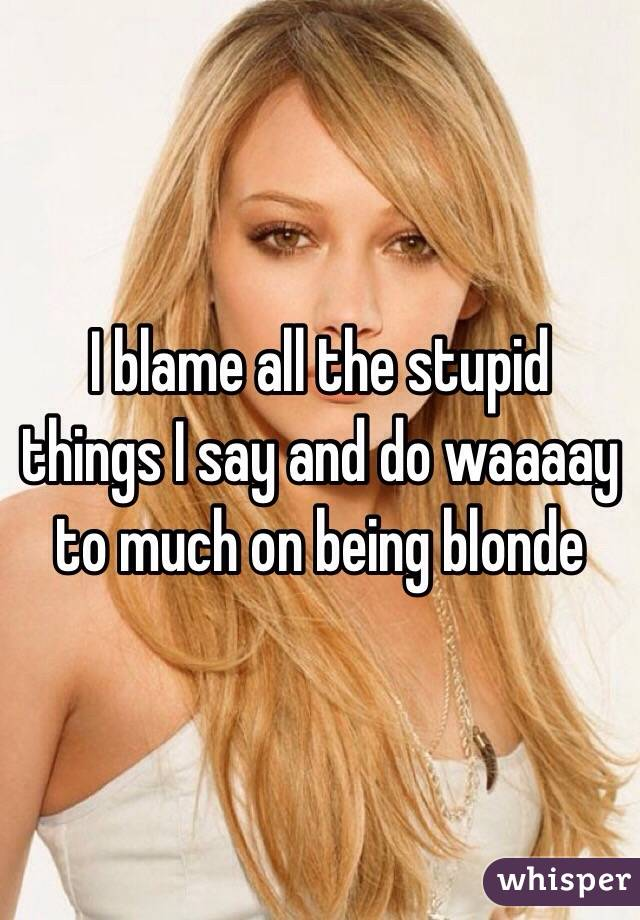 I blame all the stupid things I say and do waaaay to much on being blonde