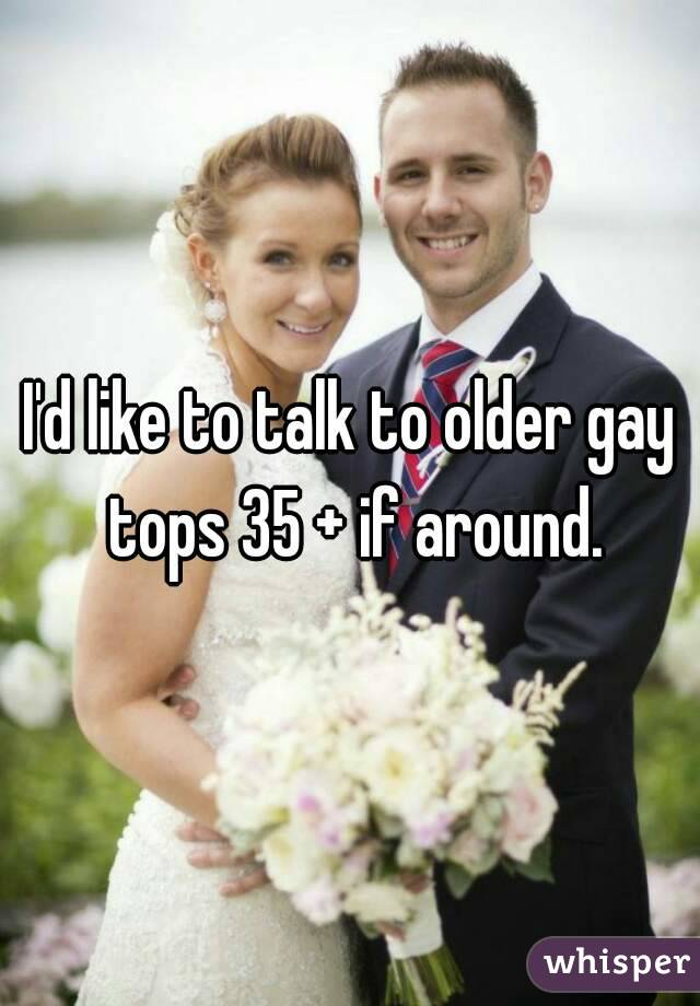 I'd like to talk to older gay tops 35 + if around.