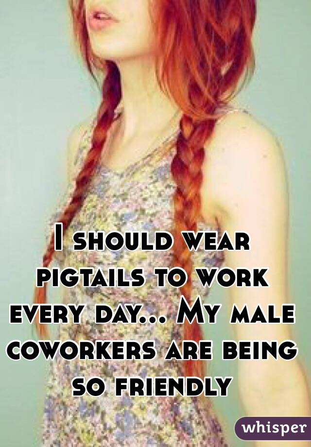 I should wear pigtails to work every day... My male coworkers are being so friendly