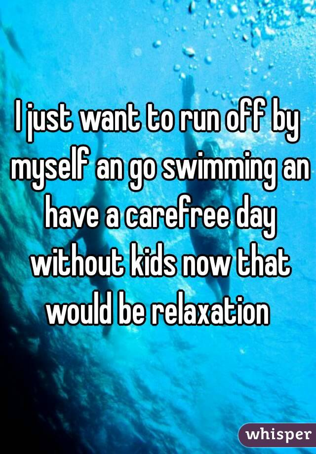 I just want to run off by myself an go swimming an have a carefree day without kids now that would be relaxation