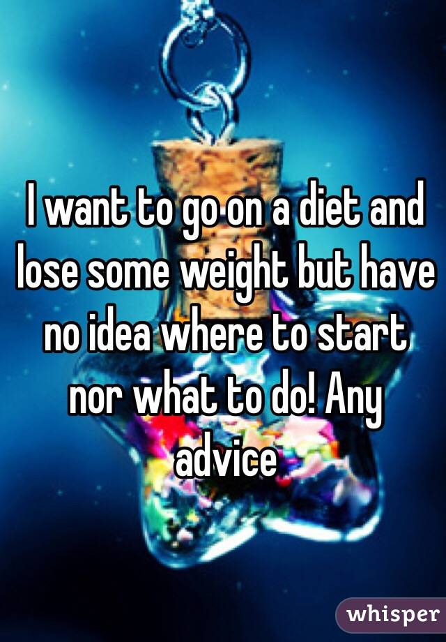 I want to go on a diet and lose some weight but have no idea where to start nor what to do! Any advice